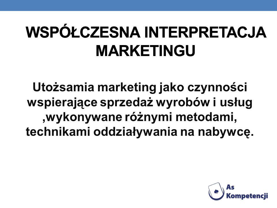 WSPÓŁCZESNA INTERPRETACJA MARKETINGU Utożsamia marketing jako czynności wspierające sprzedaż wyrobów i usług,wykonywane różnymi metodami, technikami o