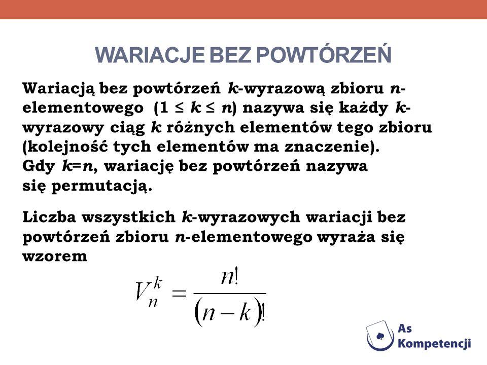 WARIACJE BEZ POWTÓRZEŃ Wariacją bez powtórzeń k -wyrazową zbioru n - elementowego (1 k n ) nazywa się każdy k - wyrazowy ciąg k różnych elementów tego