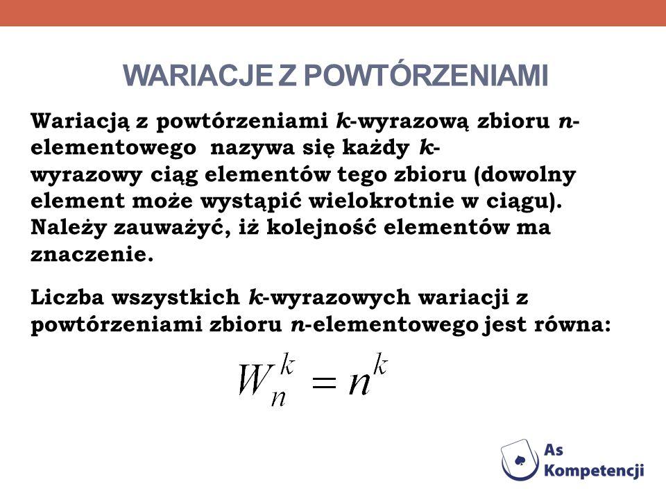 WARIACJE Z POWTÓRZENIAMI Wariacją z powtórzeniami k -wyrazową zbioru n - elementowego nazywa się każdy k - wyrazowy ciąg elementów tego zbioru (dowoln