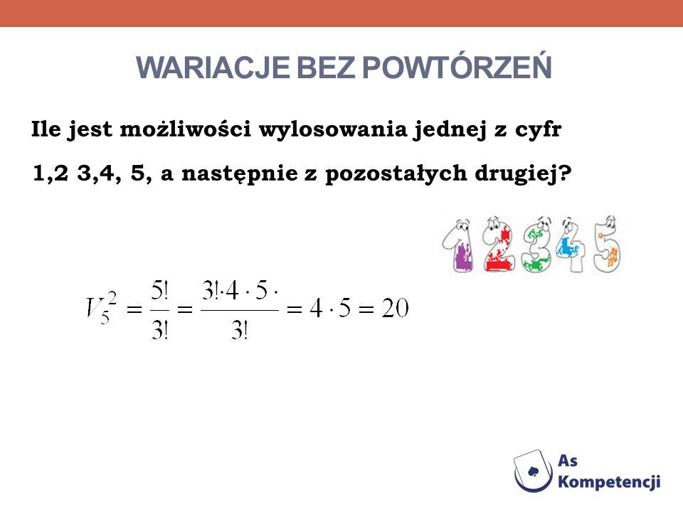 WARIACJE BEZ POWTÓRZEŃ Ile jest możliwości wylosowania jednej z cyfr 1,2 3,4, 5, a następnie z pozostałych drugiej?
