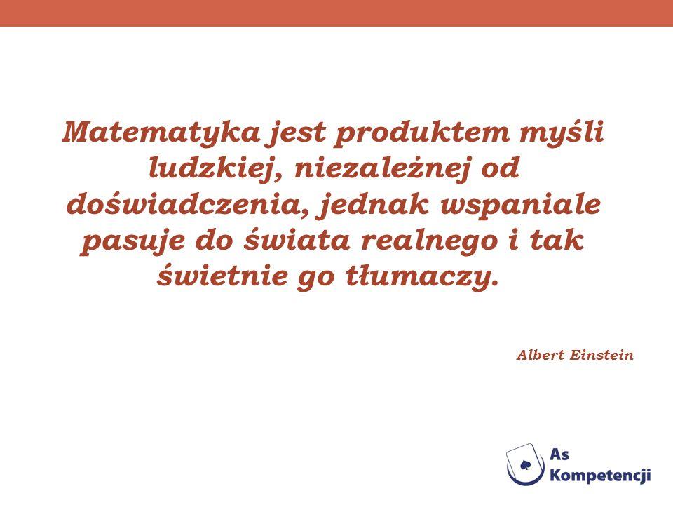 Matematyka jest produktem myśli ludzkiej, niezależnej od doświadczenia, jednak wspaniale pasuje do świata realnego i tak świetnie go tłumaczy. Albert