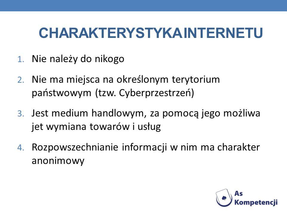 CHARAKTERYSTYKA INTERNETU 1. Nie należy do nikogo 2. Nie ma miejsca na określonym terytorium państwowym (tzw. Cyberprzestrzeń) 3. Jest medium handlowy