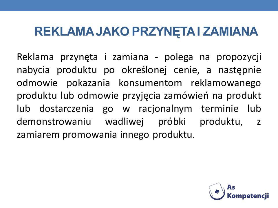 REKLAMA JAKO PRZYNĘTA I ZAMIANA Reklama przynęta i zamiana - polega na propozycji nabycia produktu po określonej cenie, a następnie odmowie pokazania