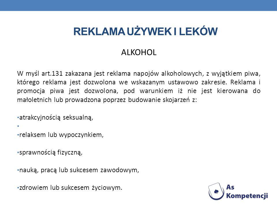 REKLAMA UŻYWEK I LEKÓW ALKOHOL W myśl art.131 zakazana jest reklama napojów alkoholowych, z wyjątkiem piwa, którego reklama jest dozwolona we wskazany