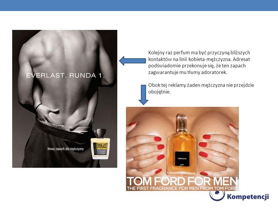 Kolejny raz perfum ma być przyczyną bliższych kontaktów na linii kobieta-mężczyzna. Adresat podświadomie przekonuje się, że ten zapach zagwarantuje mu