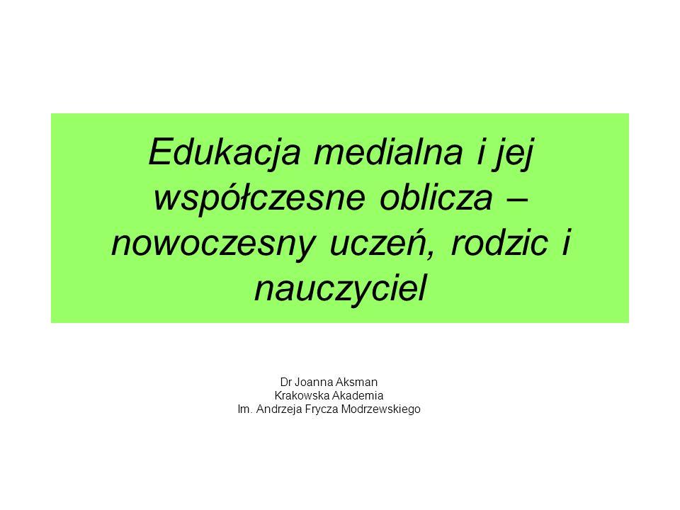 Edukacja medialna i jej współczesne oblicza – nowoczesny uczeń, rodzic i nauczyciel Dr Joanna Aksman Krakowska Akademia Im. Andrzeja Frycza Modrzewski