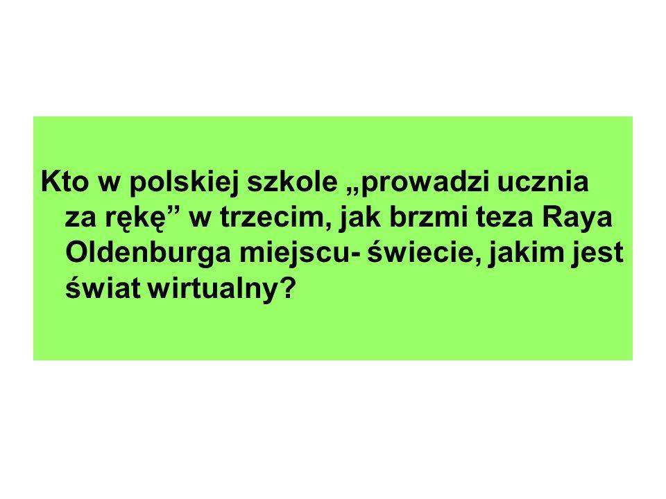 Kto w polskiej szkole prowadzi ucznia za rękę w trzecim, jak brzmi teza Raya Oldenburga miejscu- świecie, jakim jest świat wirtualny?