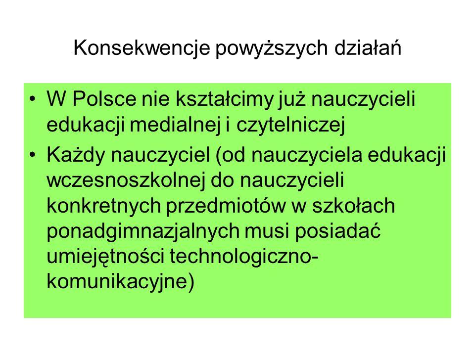 Konsekwencje powyższych działań W Polsce nie kształcimy już nauczycieli edukacji medialnej i czytelniczej Każdy nauczyciel (od nauczyciela edukacji wc