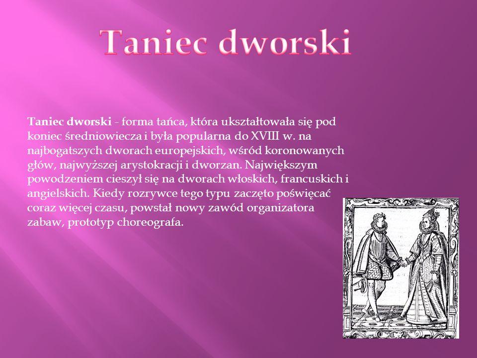 Taniec dworski - forma tańca, która ukształtowała się pod koniec średniowiecza i była popularna do XVIII w. na najbogatszych dworach europejskich, wśr