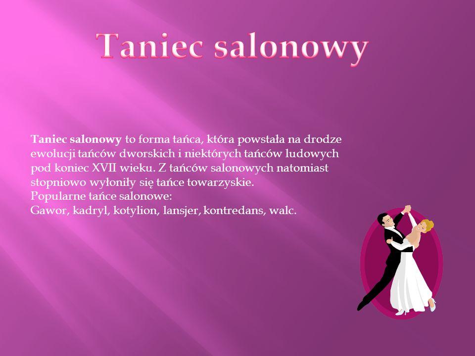 Taniec salonowy to forma tańca, która powstała na drodze ewolucji tańców dworskich i niektórych tańców ludowych pod koniec XVII wieku. Z tańców salono