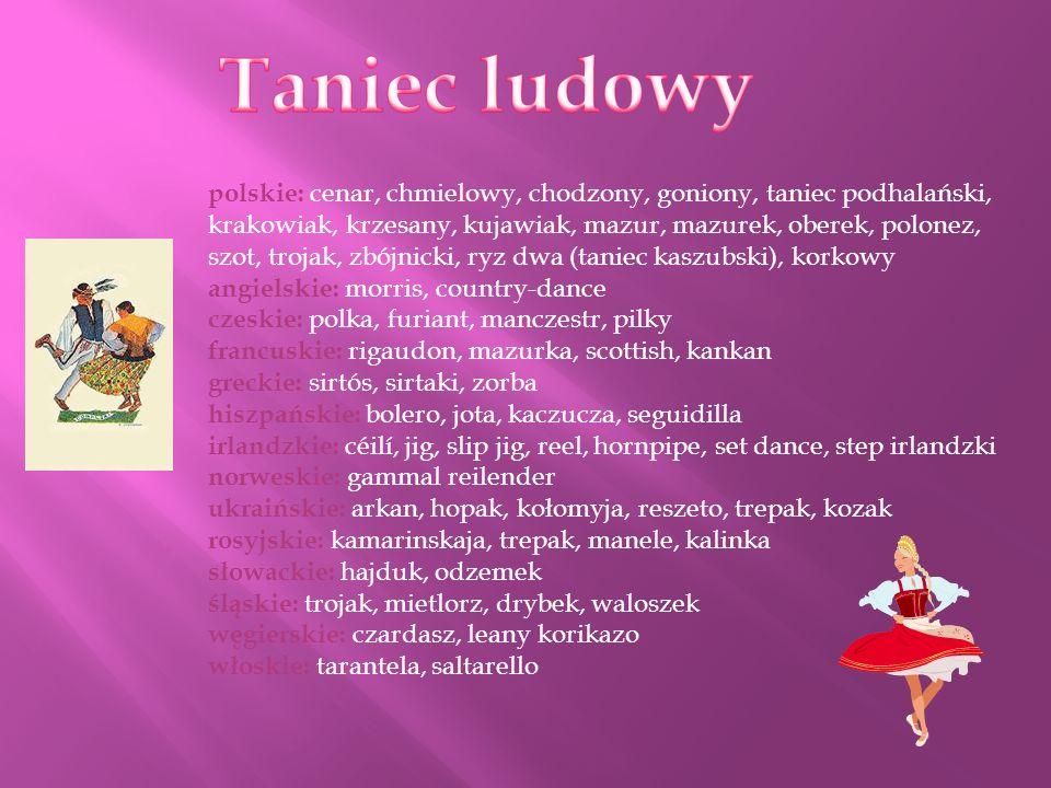polskie: cenar, chmielowy, chodzony, goniony, taniec podhalański, krakowiak, krzesany, kujawiak, mazur, mazurek, oberek, polonez, szot, trojak, zbójni