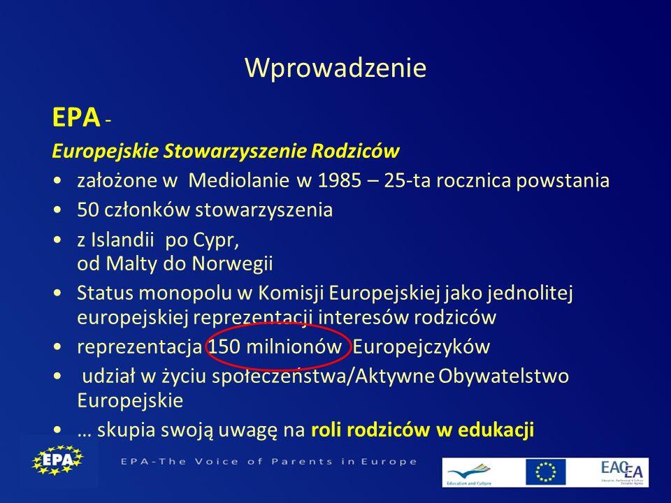 EPA - Europejskie Stowarzyszenie Rodziców założone w Mediolanie w 1985 – 25-ta rocznica powstania 50 członków stowarzyszenia z Islandii po Cypr, od Malty do Norwegii Status monopolu w Komisji Europejskiej jako jednolitej europejskiej reprezentacji interesów rodziców reprezentacja 150 milnionów Europejczyków udział w życiu społeczeństwa/Aktywne Obywatelstwo Europejskie … skupia swoją uwagę na roli rodziców w edukacji Wprowadzenie