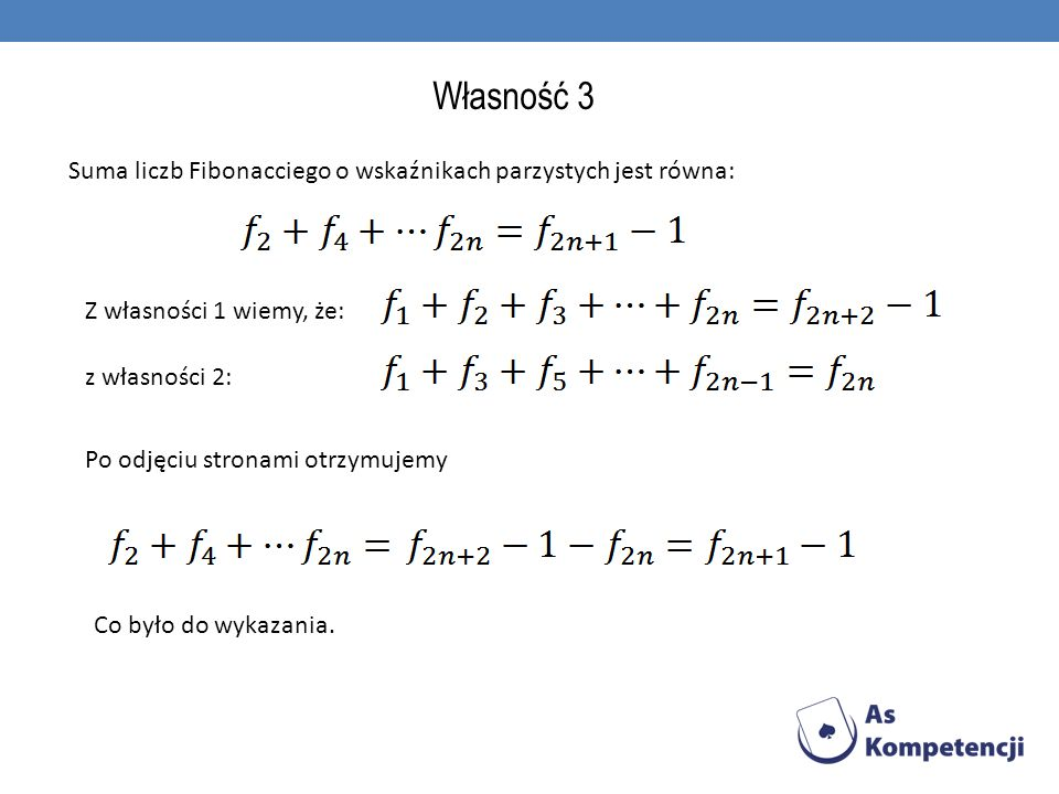 Własność 3 Suma liczb Fibonacciego o wskaźnikach parzystych jest równa: Z własności 1 wiemy, że: z własności 2: Po odjęciu stronami otrzymujemy Co był