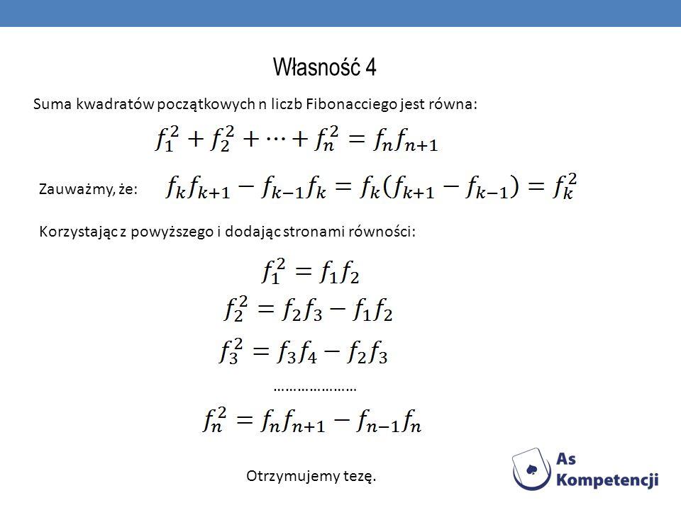 Własność 4 Suma kwadratów początkowych n liczb Fibonacciego jest równa: Zauważmy, że: Korzystając z powyższego i dodając stronami równości: ………………… Ot