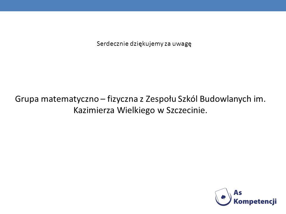 Serdecznie dziękujemy za uwagę Grupa matematyczno – fizyczna z Zespołu Szkól Budowlanych im. Kazimierza Wielkiego w Szczecinie.