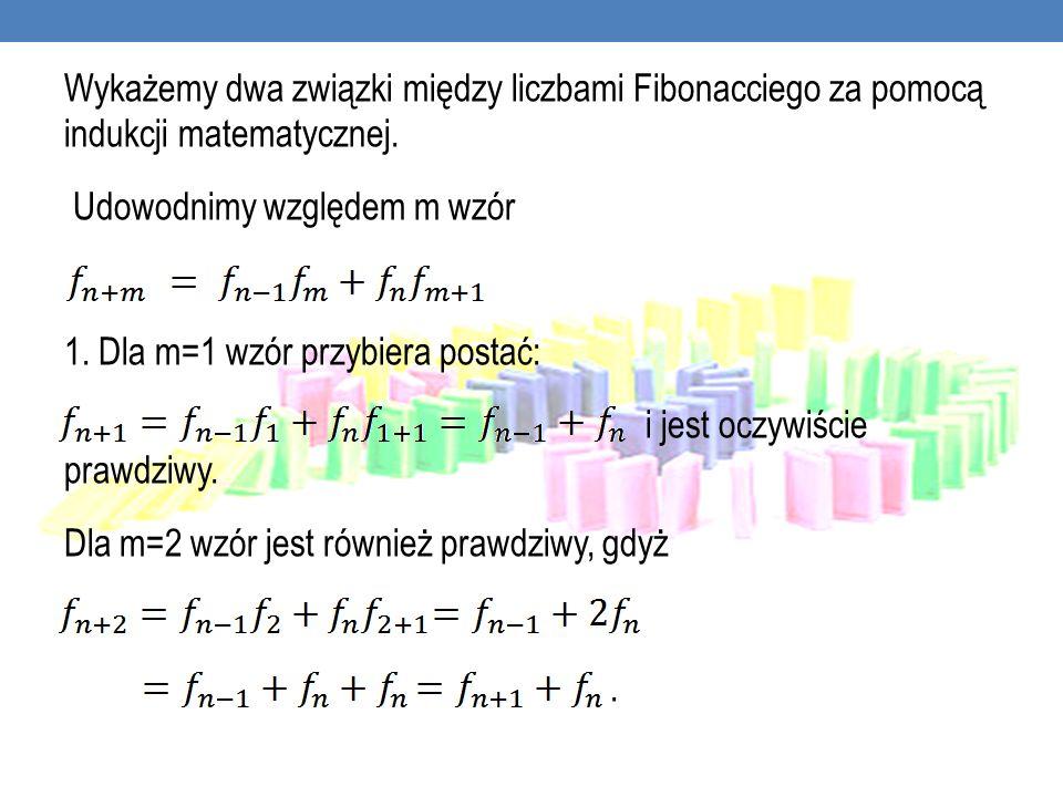 Wykażemy dwa związki między liczbami Fibonacciego za pomocą indukcji matematycznej. Udowodnimy względem m wzór 1. Dla m=1 wzór przybiera postać: i jes