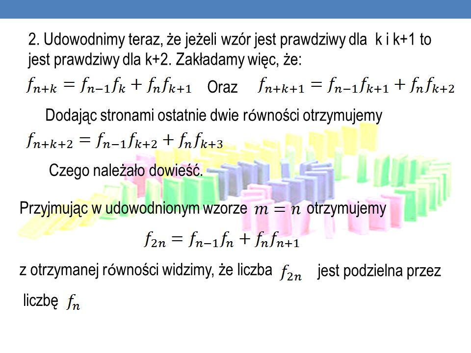 2. Udowodnimy teraz, że jeżeli wzór jest prawdziwy dla k i k+1 to jest prawdziwy dla k+2. Zakładamy więc, że: Oraz Dodając stronami ostatnie dwie r ó