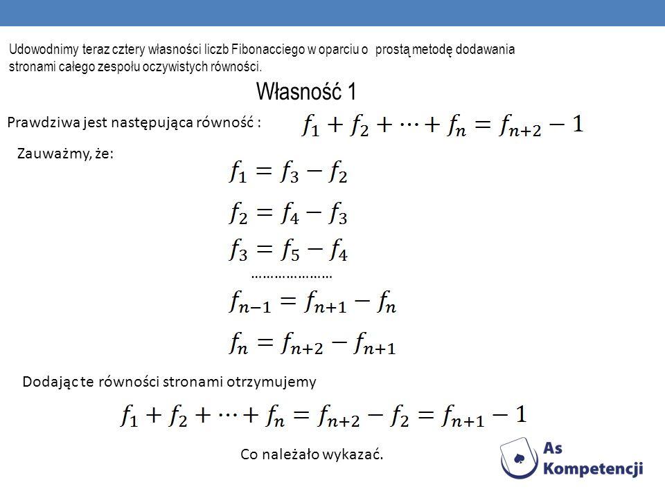 Własność 2 Pokażemy, że suma liczb Fibonacciego o wskaźnikach nieparzystych jest równa: Dla dowodu zauważmy, że: ………………… Dodając je stronami otrzymujemy równość z własności 2.