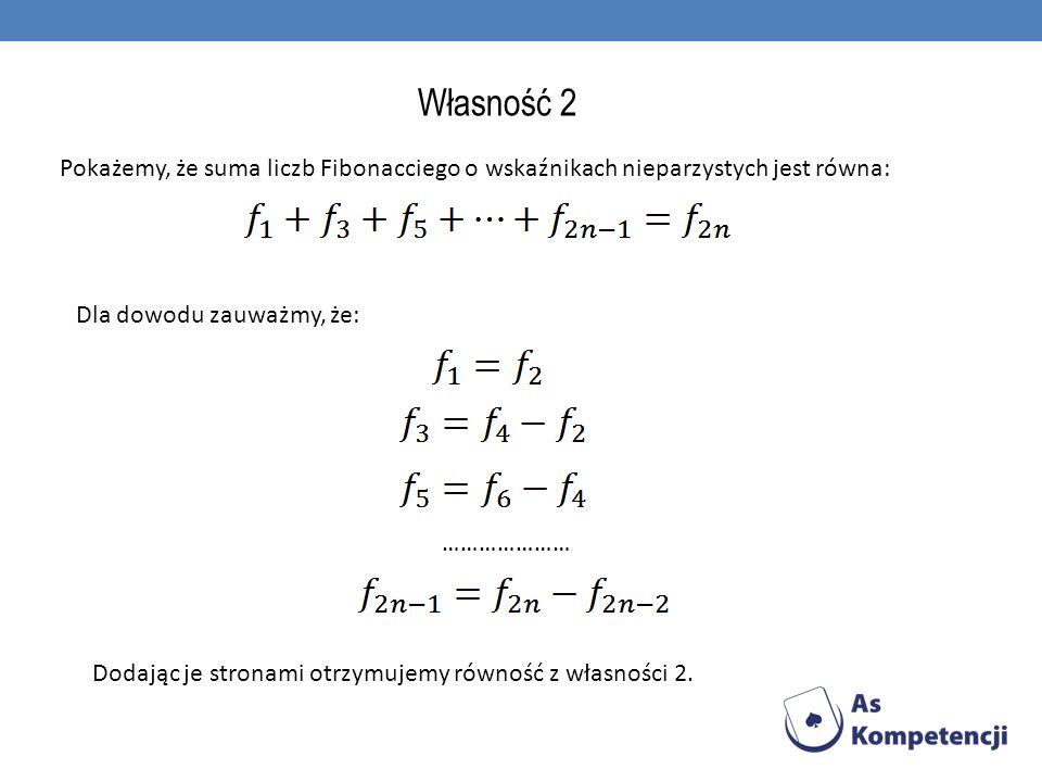 Własność 2 Pokażemy, że suma liczb Fibonacciego o wskaźnikach nieparzystych jest równa: Dla dowodu zauważmy, że: ………………… Dodając je stronami otrzymuje