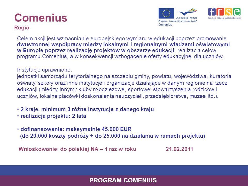 Comenius Regio Celem akcji jest wzmacnianie europejskiego wymiaru w edukacji poprzez promowanie dwustronnej współpracy między lokalnymi i regionalnymi władzami oświatowymi w Europie poprzez realizację projektów w obszarze edukacji, realizacja celów programu Comenius, a w konsekwencji wzbogacenie oferty edukacyjnej dla uczniów.