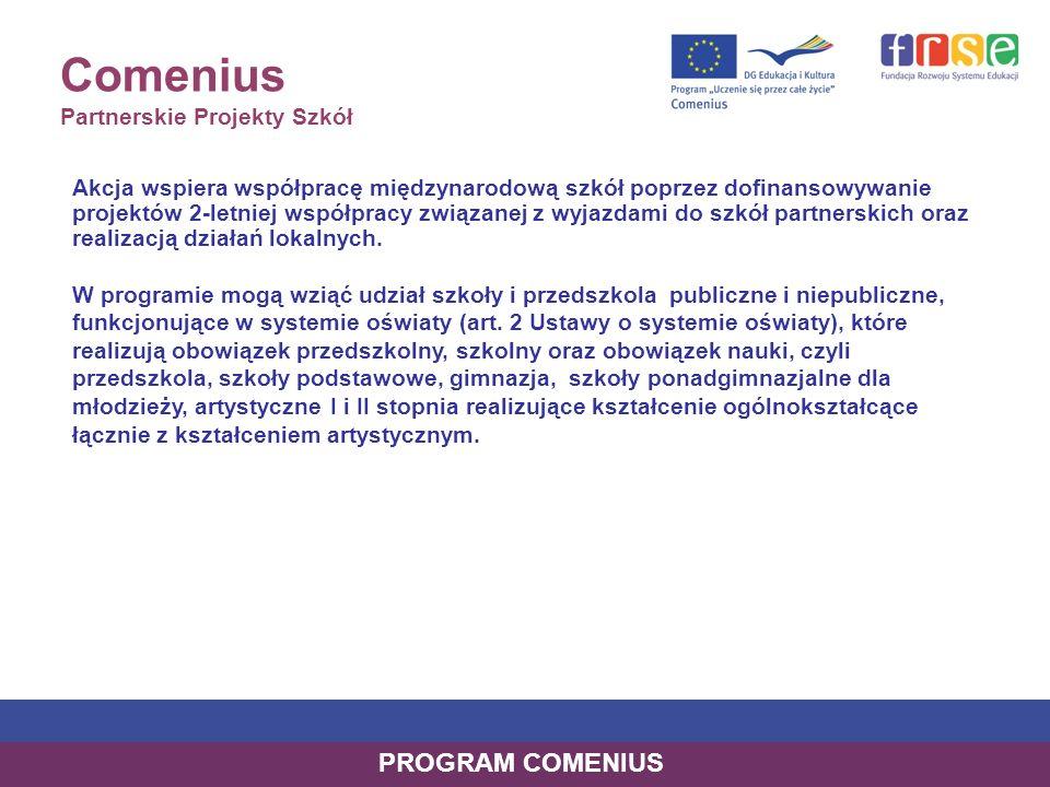 Comenius Partnerskie Projekty Szkół WIELOSTRONNE projekty realizowane przez grupy partnerskie składające się z minimum trzech szkół/przedszkoli z trzech różnych krajów uprawnionych do uczestnictwa w programie mogą się koncentrować wokół zadań wykonywanych przez uczniów pod kierunkiem nauczycieli lub wymiany doświadczeń i działań nauczycieli związanych z dydaktyką, profilaktyką, wychowaniem, zarządzaniem placówką realizacja projektu: 2 lata dofinansowanie: w zależności od zaplanowanej liczby wyjazdów zagranicznych (maksymalnie 25.000 EUR) Wnioskowanie: do polskiej NA – 1 raz w roku 21.02.2011 PROGRAM COMENIUS