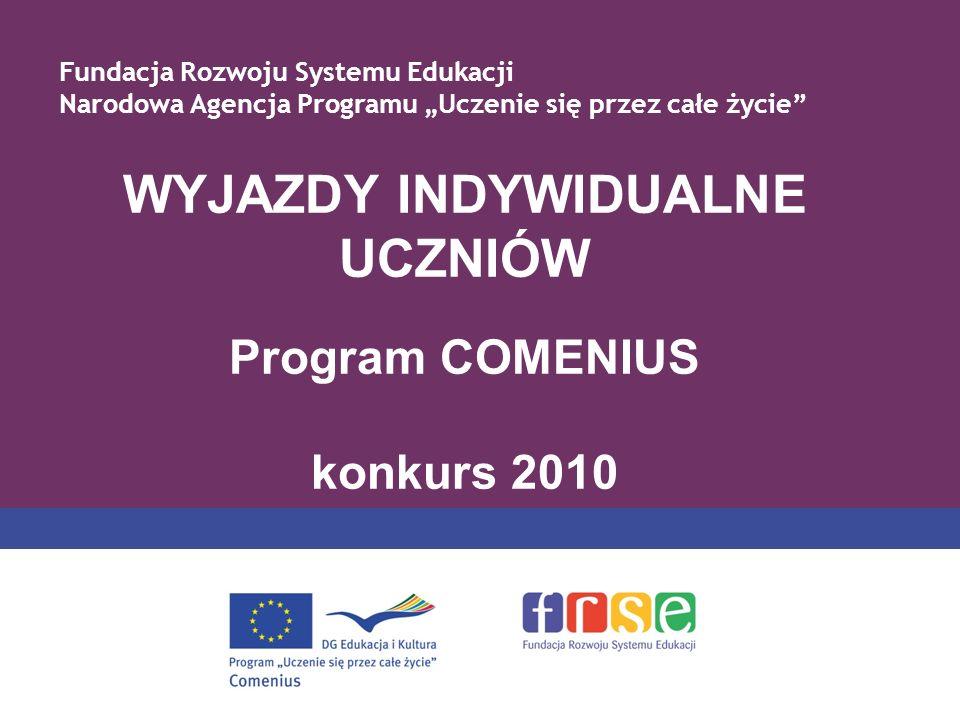 WYJAZDY INDYWIDUALNE UCZNIÓW Program COMENIUS konkurs 2010 Fundacja Rozwoju Systemu Edukacji Narodowa Agencja Programu Uczenie się przez całe życie