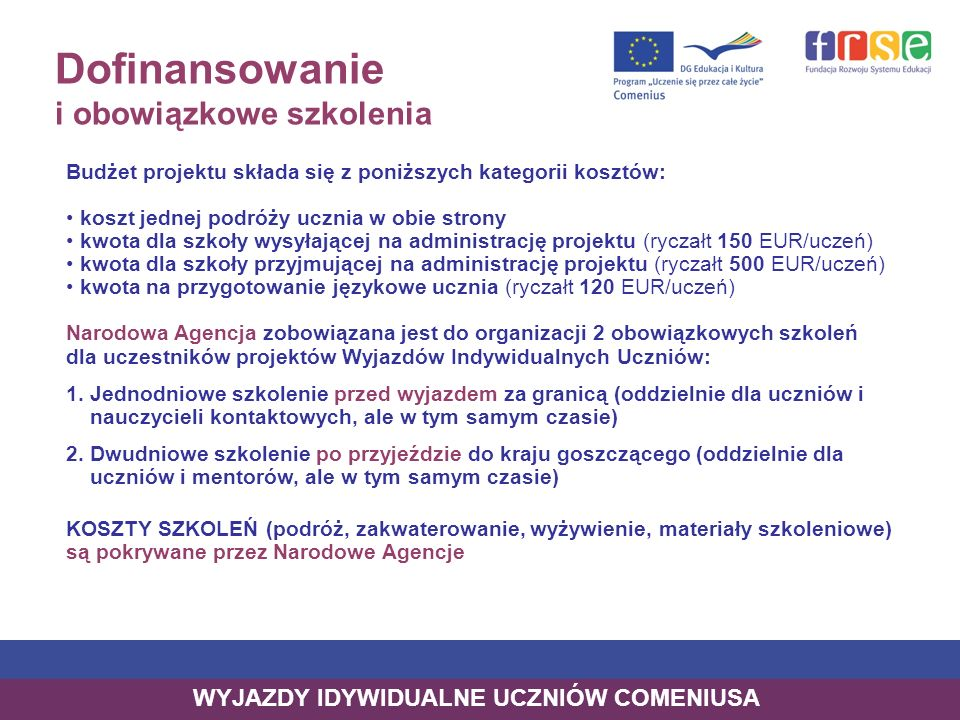 Dofinansowanie i obowiązkowe szkolenia Budżet projektu składa się z poniższych kategorii kosztów: koszt jednej podróży ucznia w obie strony kwota dla szkoły wysyłającej na administrację projektu (ryczałt 150 EUR/uczeń) kwota dla szkoły przyjmującej na administrację projektu (ryczałt 500 EUR/uczeń) kwota na przygotowanie językowe ucznia (ryczałt 120 EUR/uczeń) Narodowa Agencja zobowiązana jest do organizacji 2 obowiązkowych szkoleń dla uczestników projektów Wyjazdów Indywidualnych Uczniów: 1.