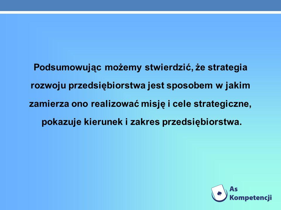 Podsumowując możemy stwierdzić, że strategia rozwoju przedsiębiorstwa jest sposobem w jakim zamierza ono realizować misję i cele strategiczne, pokazuje kierunek i zakres przedsiębiorstwa.