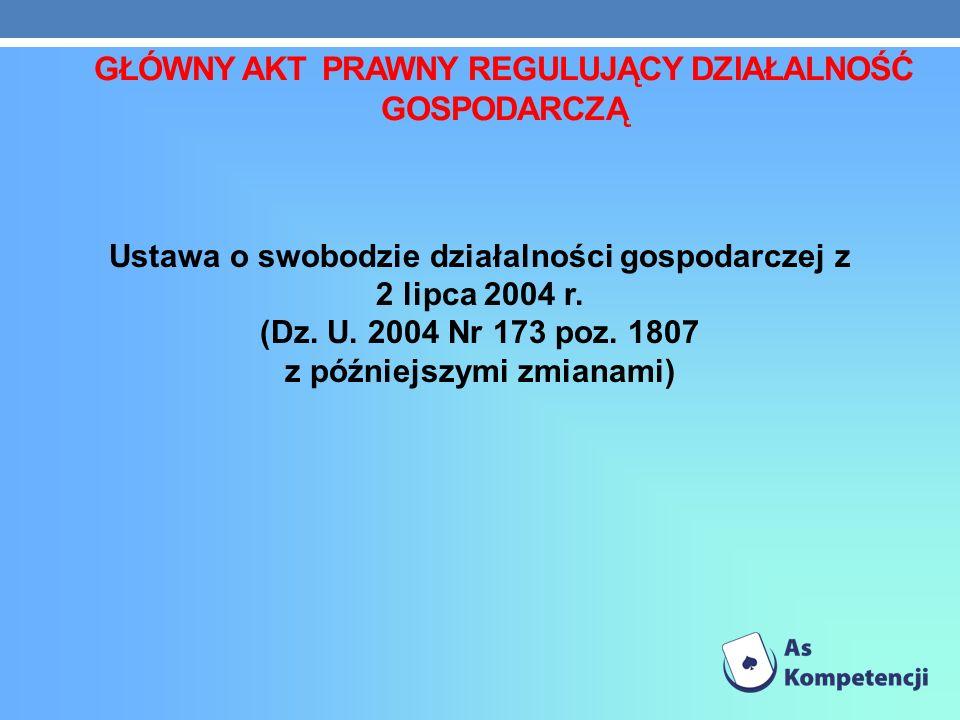 GŁÓWNY AKT PRAWNY REGULUJĄCY DZIAŁALNOŚĆ GOSPODARCZĄ Ustawa o swobodzie działalności gospodarczej z 2 lipca 2004 r. (Dz. U. 2004 Nr 173 poz. 1807 z pó