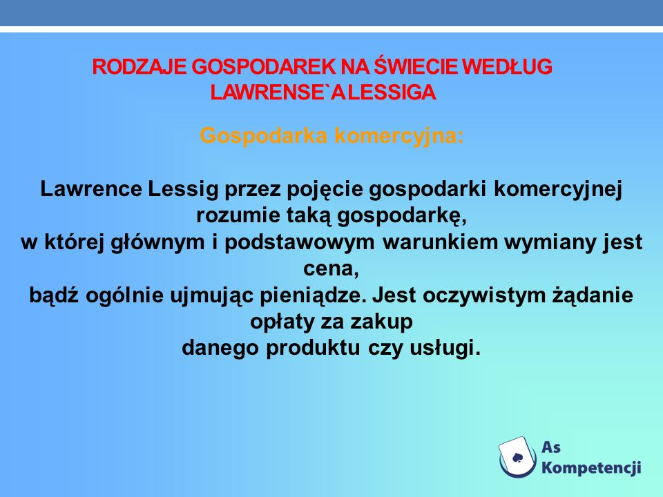 RODZAJE GOSPODAREK NA ŚWIECIE WEDŁUG LAWRENSE`A LESSIGA Gospodarka komercyjna: Lawrence Lessig przez pojęcie gospodarki komercyjnej rozumie taką gospodarkę, w której głównym i podstawowym warunkiem wymiany jest cena, bądź ogólnie ujmując pieniądze.