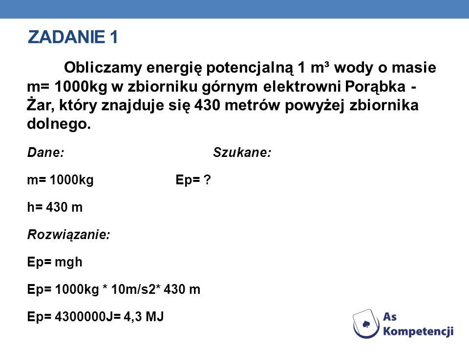 ZADANIE 1 Obliczamy energię potencjalną 1 m³ wody o masie m= 1000kg w zbiorniku górnym elektrowni Porąbka - Żar, który znajduje się 430 metrów powyżej