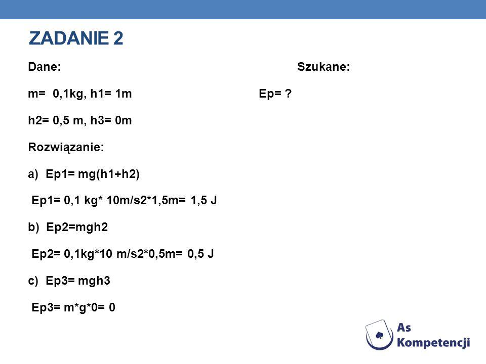 ZADANIE 2 Dane: Szukane: m= 0,1kg, h1= 1mEp= ? h2= 0,5 m, h3= 0m Rozwiązanie: a) Ep1= mg(h1+h2) Ep1= 0,1 kg* 10m/s2*1,5m= 1,5 J b) Ep2=mgh2 Ep2= 0,1kg