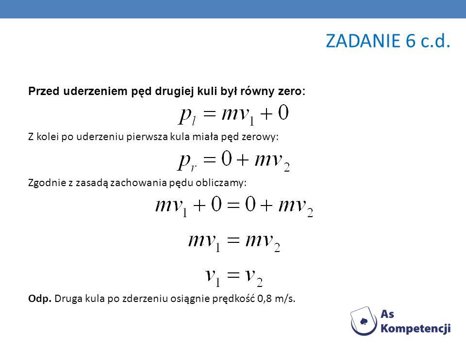 Przed uderzeniem pęd drugiej kuli był równy zero: Z kolei po uderzeniu pierwsza kula miała pęd zerowy: Zgodnie z zasadą zachowania pędu obliczamy: Odp