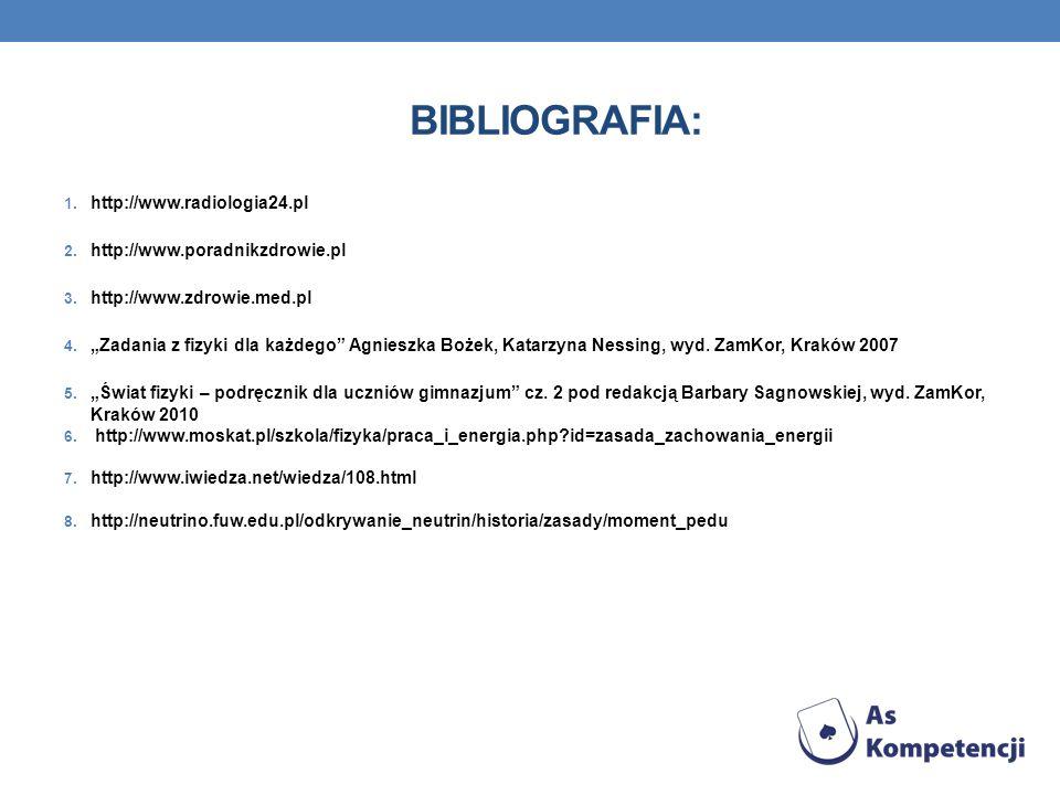BIBLIOGRAFIA: 1. http://www.radiologia24.pl 2. http://www.poradnikzdrowie.pl 3. http://www.zdrowie.med.pl 4. Zadania z fizyki dla każdego Agnieszka Bo