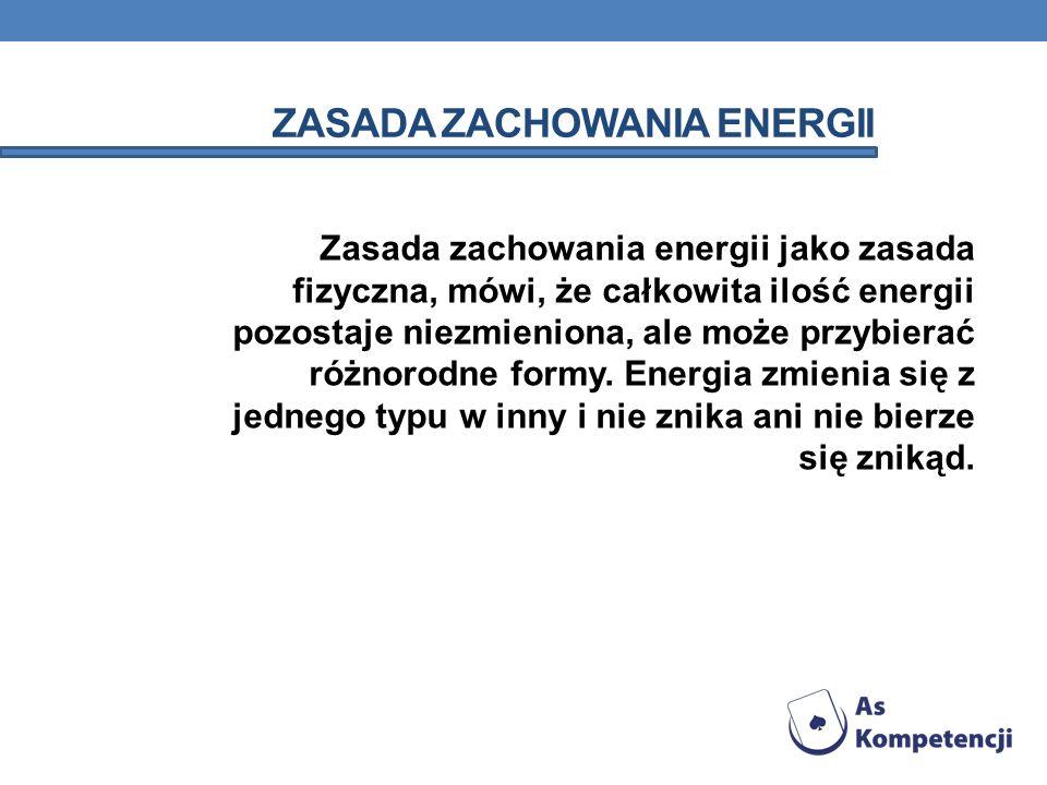 ZASADA ZACHOWANIA ENERGII Zasada zachowania energii jako zasada fizyczna, mówi, że całkowita ilość energii pozostaje niezmieniona, ale może przybierać