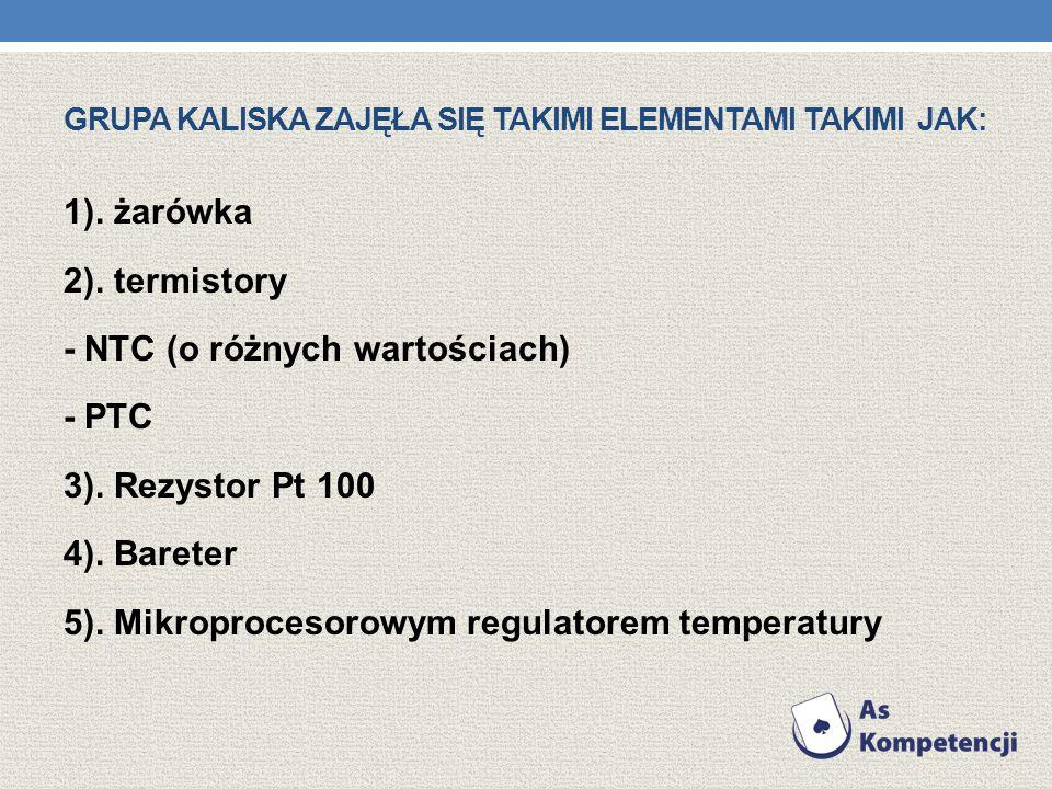 GRUPA KALISKA ZAJĘŁA SIĘ TAKIMI ELEMENTAMI TAKIMI JAK: 1). żarówka 2). termistory - NTC (o różnych wartościach) - PTC 3). Rezystor Pt 100 4). Bareter