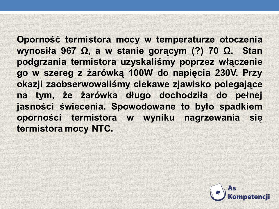Oporność termistora mocy w temperaturze otoczenia wynosiła 967, a w stanie gorącym (?) 70. Stan podgrzania termistora uzyskaliśmy poprzez włączenie go