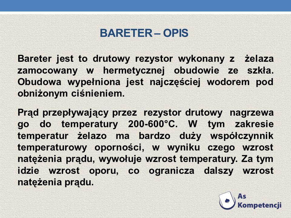 BARETER – OPIS Bareter jest to drutowy rezystor wykonany z żelaza zamocowany w hermetycznej obudowie ze szkła. Obudowa wypełniona jest najczęściej wod