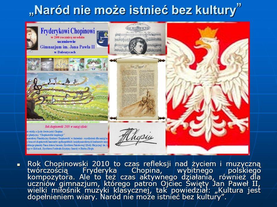 Naród nie może istnieć bez kultury Naród nie może istnieć bez kultury Rok Chopinowski 2010 to czas refleksji nad życiem i muzyczną twórczością Fryderyka Chopina, wybitnego polskiego kompozytora.