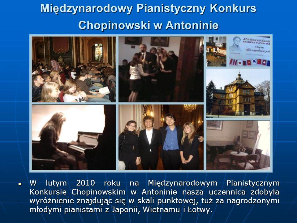 Międzynarodowy Pianistyczny Konkurs Chopinowski w Antoninie W lutym 2010 roku na Międzynarodowym Pianistycznym Konkursie Chopinowskim w Antoninie nasza uczennica zdobyła wyróżnienie znajdując się w skali punktowej, tuż za nagrodzonymi młodymi pianistami z Japonii, Wietnamu i Łotwy.