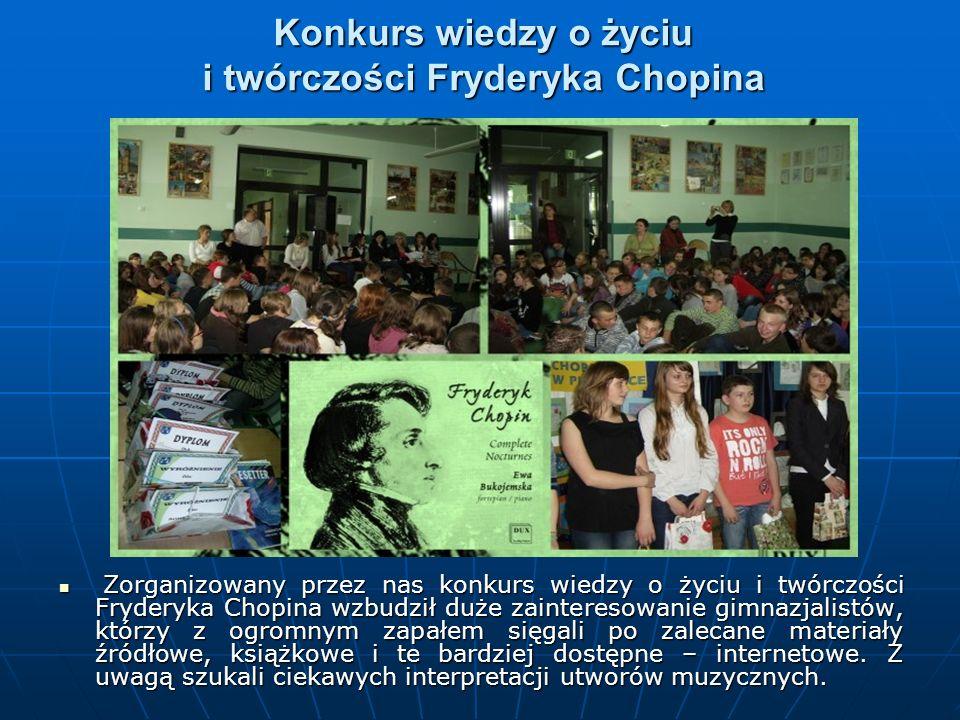 Konkurs wiedzy o życiu i twórczości Fryderyka Chopina Zorganizowany przez nas konkurs wiedzy o życiu i twórczości Fryderyka Chopina wzbudził duże zainteresowanie gimnazjalistów, którzy z ogromnym zapałem sięgali po zalecane materiały źródłowe, książkowe i te bardziej dostępne – internetowe.