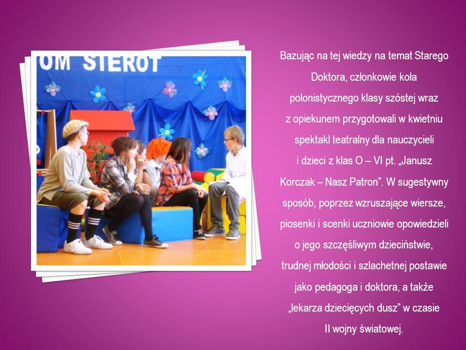 Bazując na tej wiedzy na temat Starego Doktora, członkowie koła polonistycznego klasy szóstej wraz z opiekunem przygotowali w kwietniu spektakl teatra