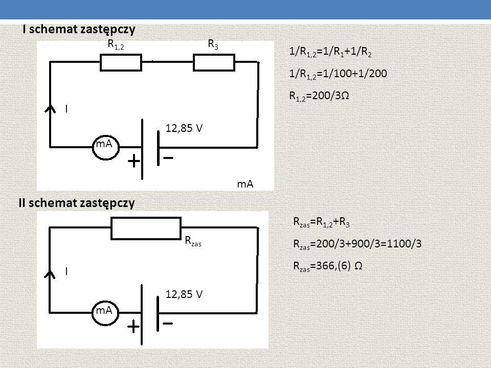 I schemat zastępczy 1/R 1,2 =1/R 1 +1/R 2 1/R 1,2 =1/100+1/200 R 1,2 =200/3Ω II schemat zastępczy I I R zas R 1,2 R3R3 12,85 V R zas =R 1,2 +R 3 R zas