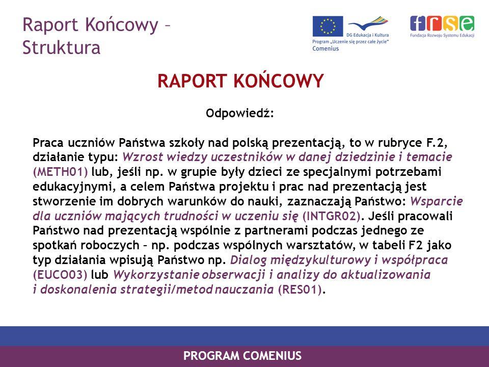 Raport Końcowy – Struktura PROGRAM COMENIUS RAPORT KOŃCOWY Odpowiedź: Praca uczniów Państwa szkoły nad polską prezentacją, to w rubryce F.2, działanie