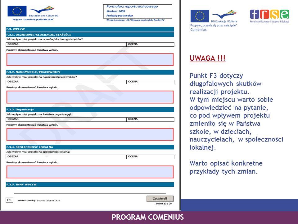 PROGRAM COMENIUS UWAGA !!! Punkt F3 dotyczy długofalowych skutków realizacji projektu. W tym miejscu warto sobie odpowiedzieć na pytanie, co pod wpływ