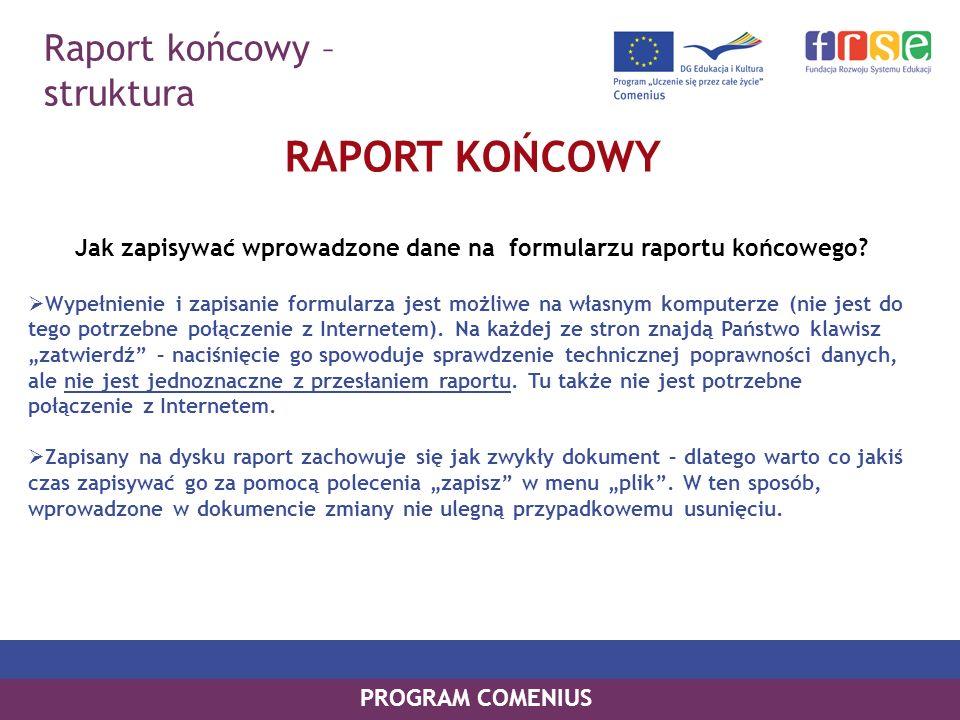 Raport końcowy – struktura PROGRAM COMENIUS RAPORT KOŃCOWY Jak zapisywać wprowadzone dane na formularzu raportu końcowego? Wypełnienie i zapisanie for