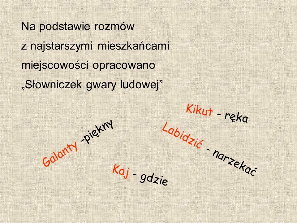 Na podstawie rozmów z najstarszymi mieszkańcami miejscowości opracowano Słowniczek gwary ludowej Galanty -piękny Kikut - ręka Labidzić - narzekać Kaj