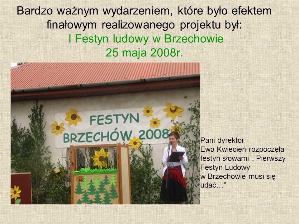 Bardzo ważnym wydarzeniem, które było efektem finałowym realizowanego projektu był: I Festyn ludowy w Brzechowie 25 maja 2008r. Pani dyrektor Ewa Kwie