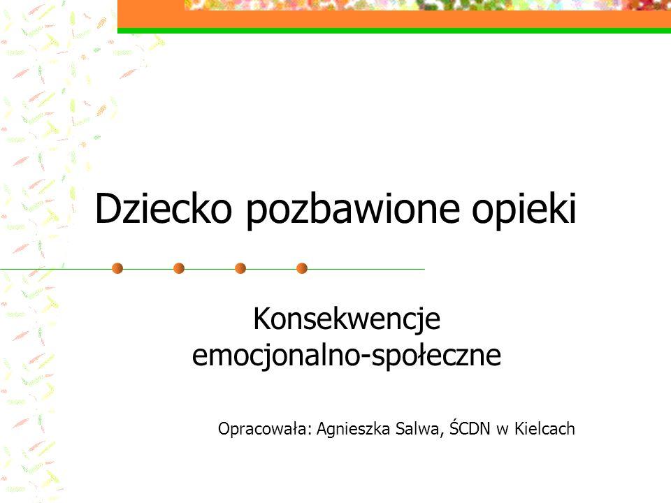 Dziecko pozbawione opieki Konsekwencje emocjonalno-społeczne Opracowała: Agnieszka Salwa, ŚCDN w Kielcach