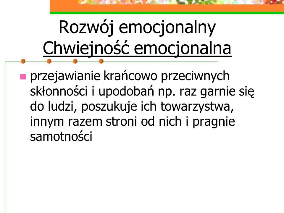 Rozwój emocjonalny Chwiejność emocjonalna przejawianie krańcowo przeciwnych skłonności i upodobań np.